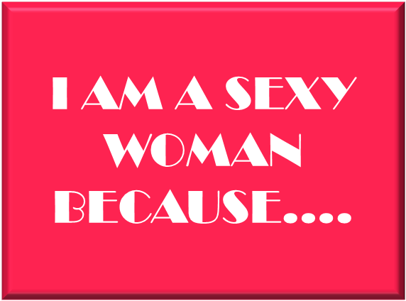 i AM A SEXY WOMAN BECAUSE