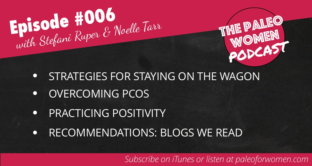 The Paleo Women Podcast #006: Strategies for Staying On the Wagon, Overcoming PCOS, & Practicing Positivity