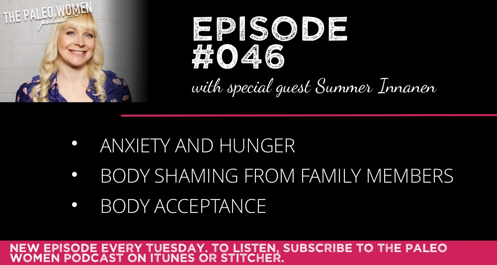 The Paleo Women Podcast #046: Anxiety and Hunger, Body-Shaming From Family Members, & Body Acceptance with Summer Innanen