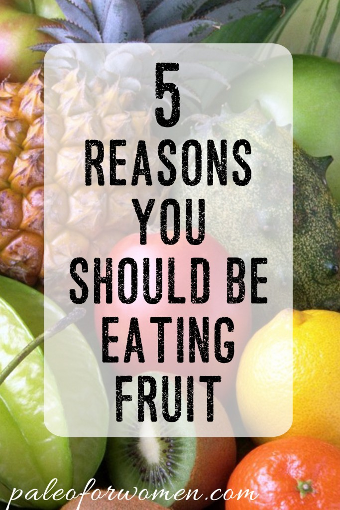 5 Reasons You Should Be Eating Fruit - Paleo for Women