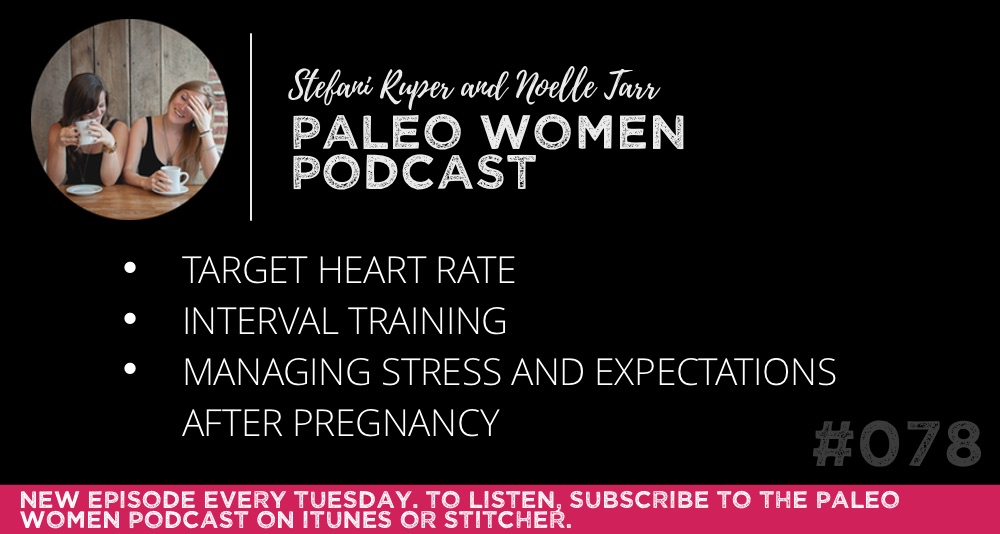 The Paleo Women Podcast #078: Target Heart Rate, Interval Training, & Managing Stress and Expectations After Pregnancy