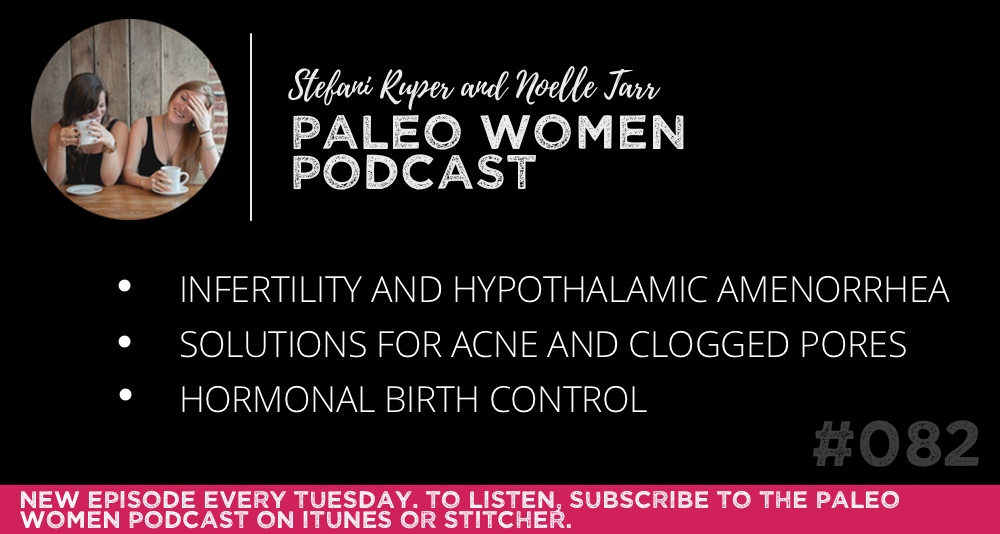 The Paleo Women Podcast #082: Infertility and Hypothalamic Amenorrhea, Solutions for Acne and Clogged Pores, & Hormonal Birth Control