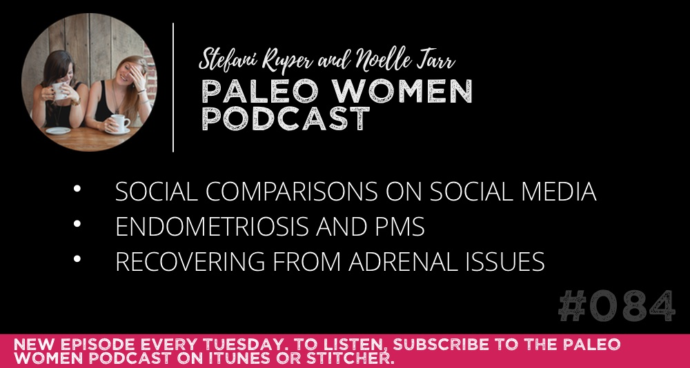 The Paleo Women Podcast #084: Social Comparisons On Social Media, Endometriosis and PMS, & Recovering from Adrenal Issues