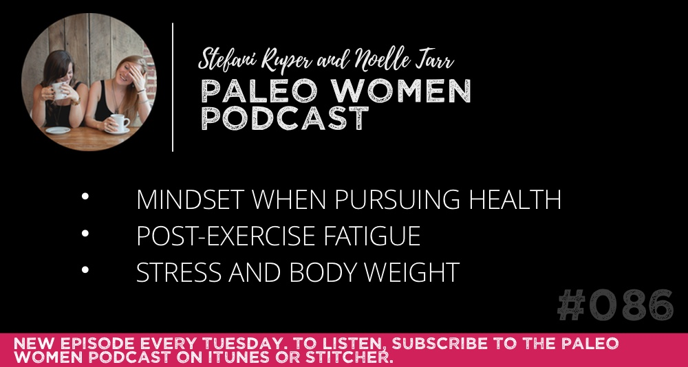The Paleo Women Podcast #086: Mindset When Pursuing Health, Post-Exercise Fatigue, & Stress and Body Weight