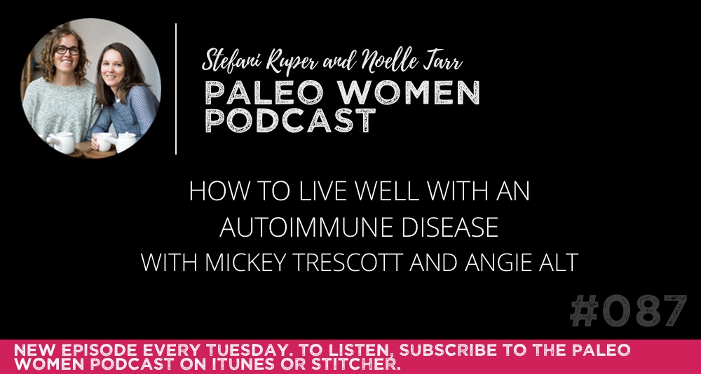 The Paleo Women Podcast #087: How to Live Well with an Autoimmune Disease with Mickey Trescott and Angie Alt