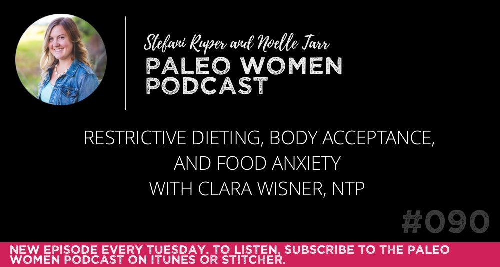 The Paleo Women Podcast #090: Restrictive Dieting, Body Acceptance, and Food Anxiety with Clara Wisner, NTP
