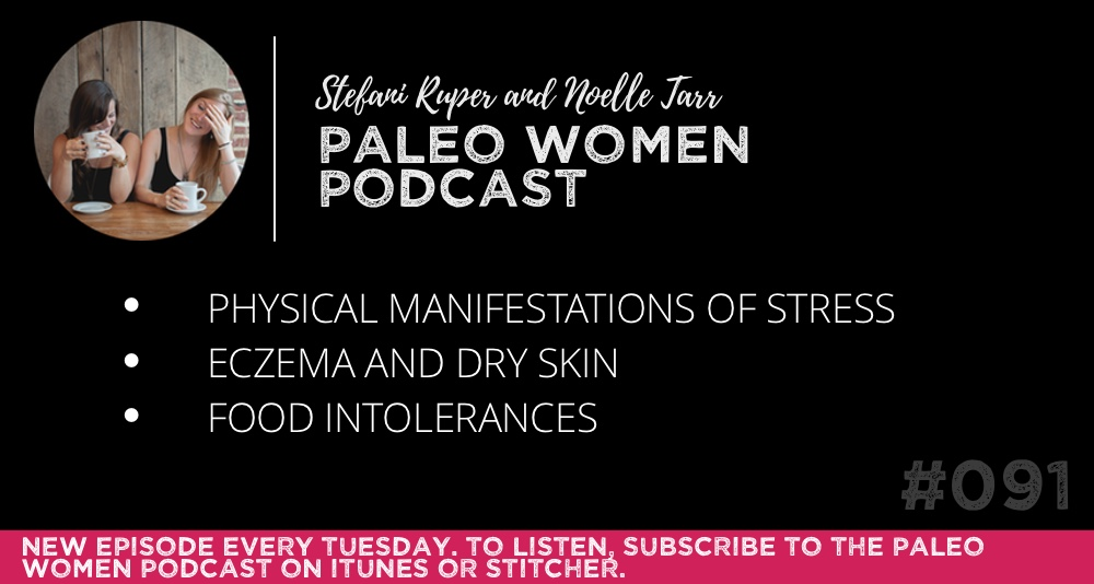 The Paleo Women Podcast #091: Physical Manifestations of Stress, Eczema and Dry Skin, & Food Intolerances