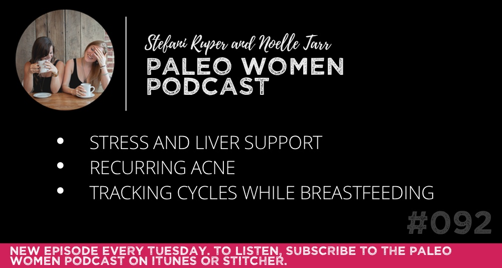 The Paleo Women Podcast #092: Stress and Liver Support, Recurring Acne, & Tracking Cycles While Breastfeeding