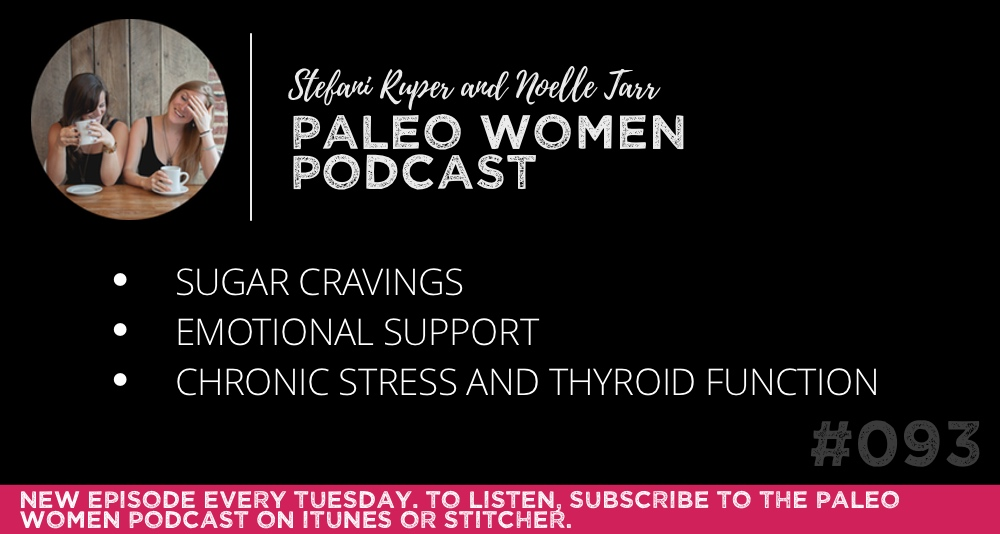 The Paleo Women Podcast #093: Sugar Cravings, Emotional Support, & Chronic Stress and Thyroid Function