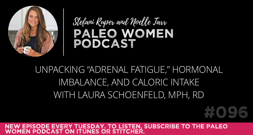 "The Paleo Women Podcast #096: Unpacking ""Adrenal Fatigue,"" Hormonal Imbalance, and Caloric Intake with Laura Schoenfeld, MPH, RD"