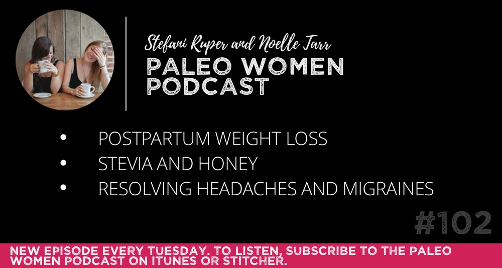 #102: Postpartum Weight Loss, Stevia and Honey, & Resolving Headaches and Migraines