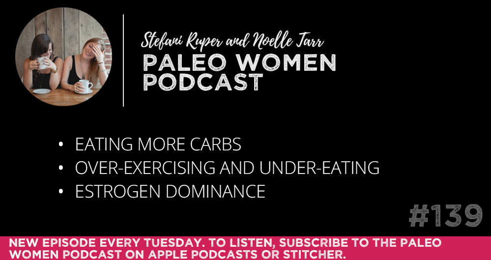 #139: Eating More Carbs, Over-exercising and Under-eating, & Estrogen Dominance