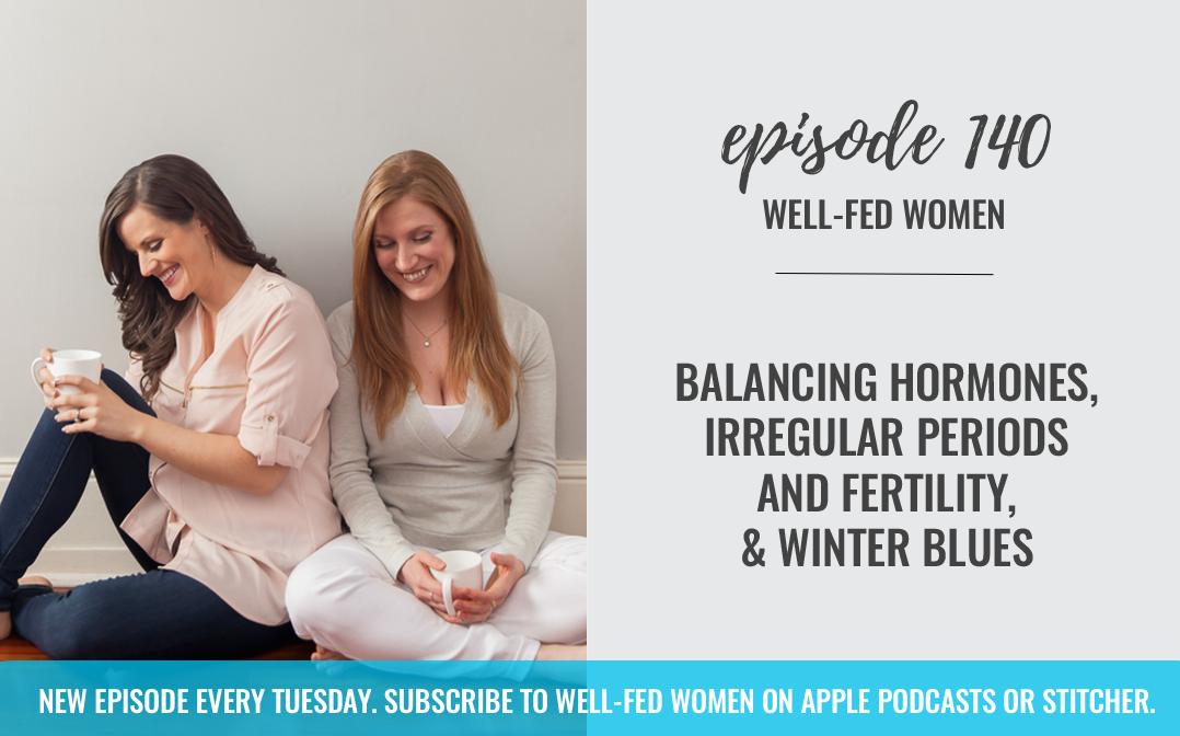 #140: Balancing Hormones, Irregular Periods and Fertility, & Winter Blues