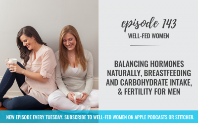 #143: Balancing Hormones Naturally, Breastfeeding and Carbohydrate Intake, & Fertility For Men