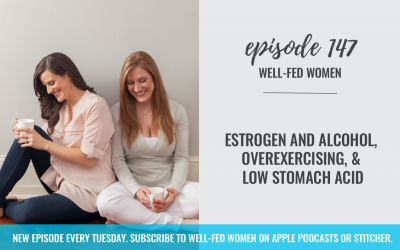 #147: Estrogen and Alcohol, Overexercising, & Low Stomach Acid