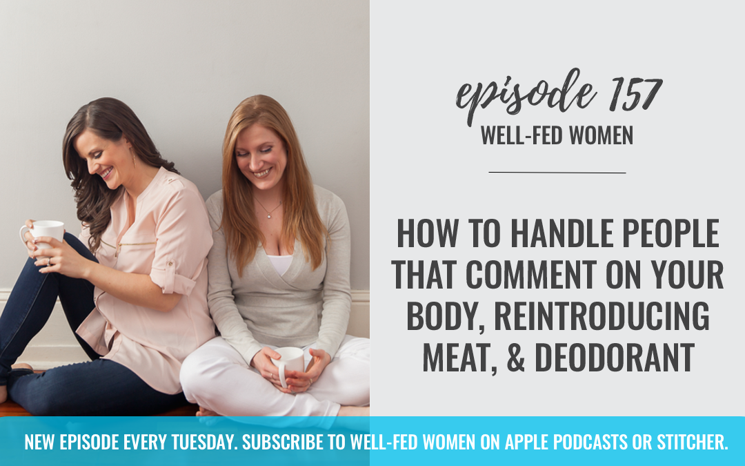 #157: How to Handle People That Comment on Your Body, Reintroducing Meat, & Deodorant