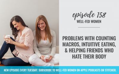 #158: Problems with Counting Macros, Intuitive Eating, & Helping Friends Who Hate Their Body