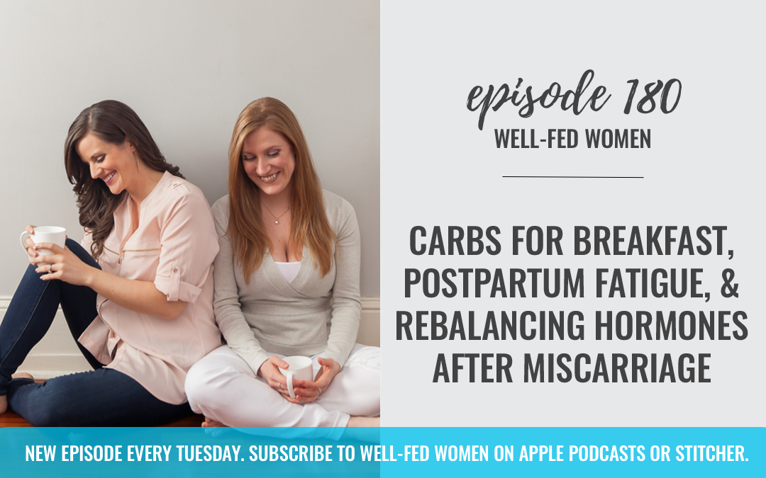 #180: Carbs for Breakfast, Postpartum Fatigue, & Rebalancing Hormones After Miscarriage