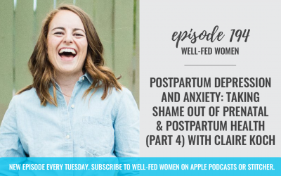 #194: Postpartum Depression and Anxiety: Taking Shame Out of Prenatal and Postpartum Health (Part 4) with Claire Koch
