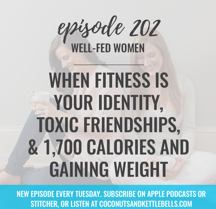 #202: When Fitness is Your Identity, Toxic Friendships, & 1,700 Calories and Gaining Weight