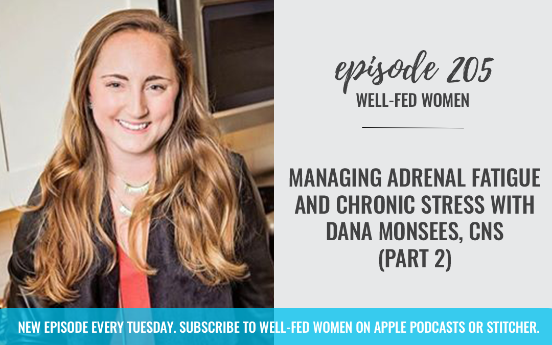 #205: Managing Adrenal Fatigue and Chronic Stress with Dana Monsees, CNS (Part 2)