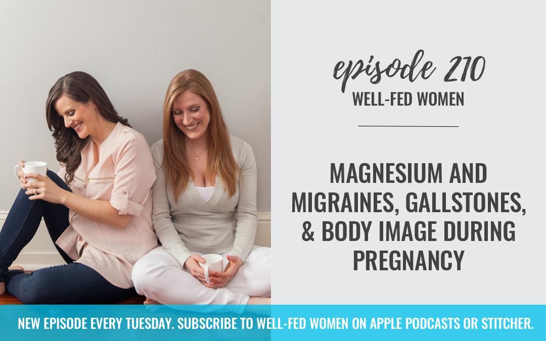 #210: Magnesium and Migraines, Gallstones, & Body Image During Pregnancy