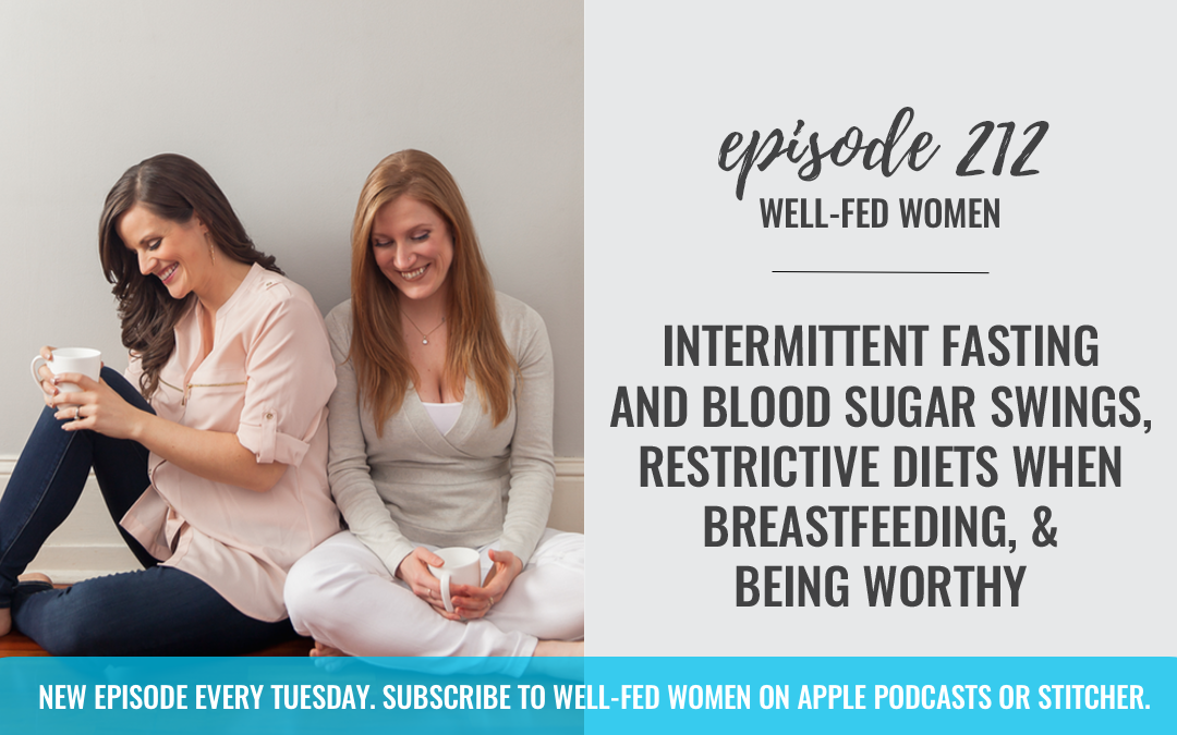 #212: Intermittent Fasting and Blood Sugar Swings, Restrictive Diets When Breastfeeding, & Being Worthy