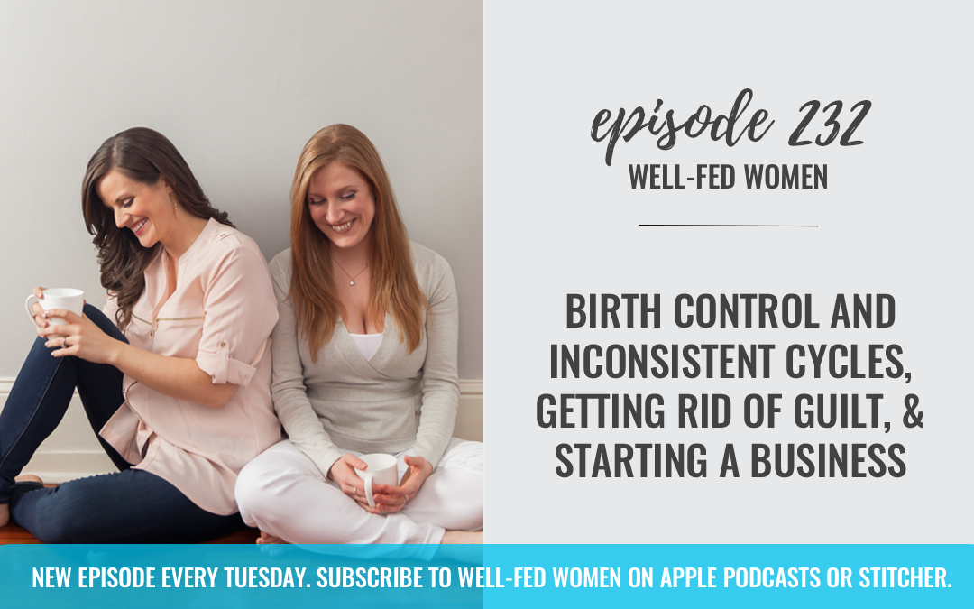 #232: Birth Control and Inconsistent Cycles, Getting Rid of Guilt, & Starting a Business