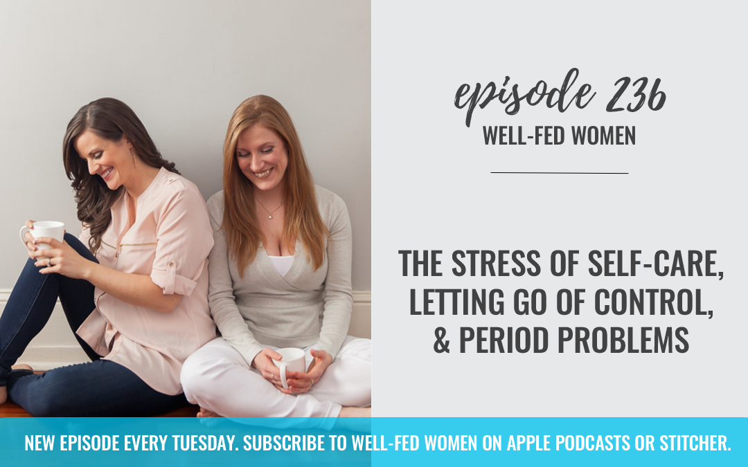 #236: The Stress of Self-Care, Letting Go of Control, & Period Problems